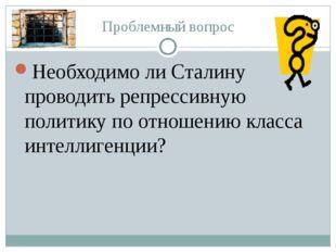 Проблемный вопрос Необходимо ли Сталину проводить репрессивную политику по от