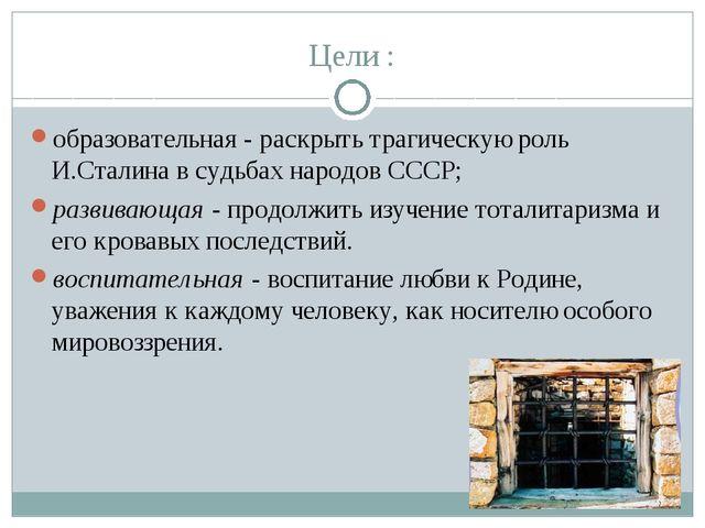 Цели : образовательная - раскрыть трагическую роль И.Сталина в судьбах народо...