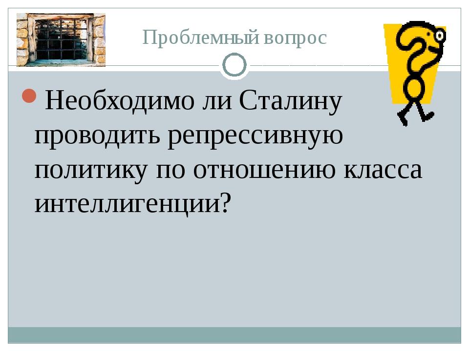 Проблемный вопрос Необходимо ли Сталину проводить репрессивную политику по от...