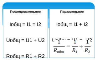Последовательное Iобщ = I1 = I2 Uобщ = U1 + U2 Rобщ = R1 + R2 Параллельное Iо