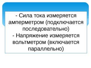 - Сила тока измеряется амперметром (подключается последовательно) - Напряжени