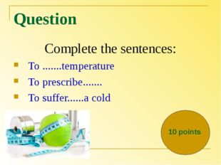 Question Complete the sentences: To .......temperature To prescribe....... To