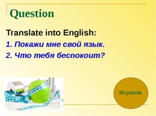 Question Translate into English: 1. Покажи мне свой язык. 2. Что тебя беспоко