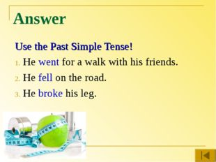 Answer Use the Past Simple Tense! He went for a walk with his friends. He fel