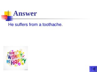 Answer He suffers from a toothache.