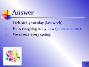 Answer I felt sick yesterday (last week). He is coughing badly now (at the mo