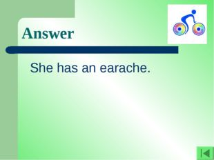 Answer She has an earache.