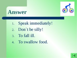 Answer Speak immediately! Don`t be silly! To fall ill. To swallow food.