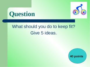 Question What should you do to keep fit? Give 5 ideas. 40 points