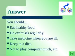 Answer You should.... Eat healthy food. Do exercises regularly. Take medicine