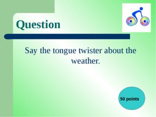 Question Say the tongue twister about the weather. 50 points