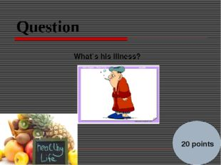 Question What`s his illness?        20 points