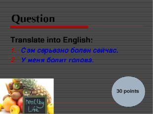 Question Translate into English: Сэм серьезно болен сейчас. У меня болит голо
