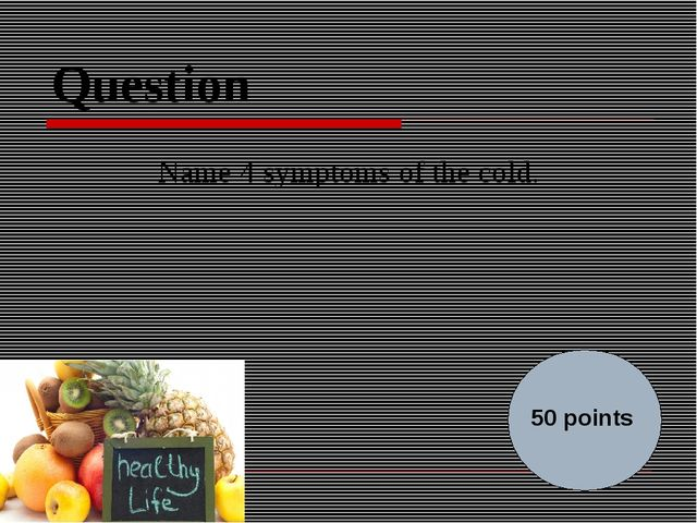 Question Name 4 symptoms of the cold. 50 points