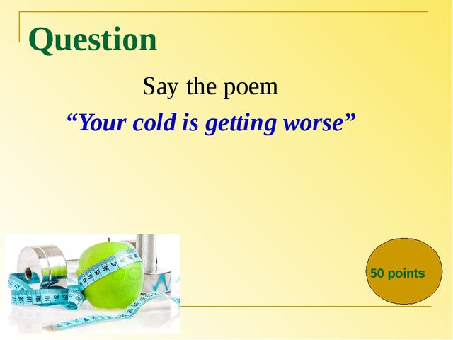 "Question Say the poem ""Your cold is getting worse"" 50 points"