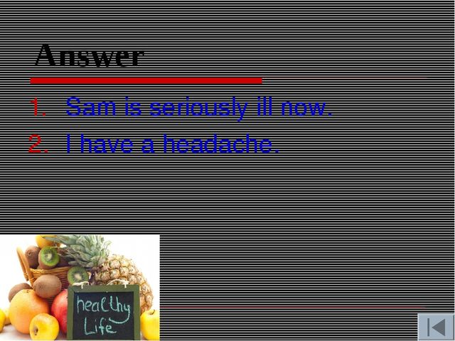 Answer Sam is seriously ill now. I have a headache.