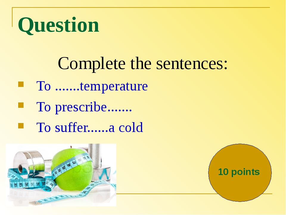 Question Complete the sentences: To .......temperature To prescribe....... To...