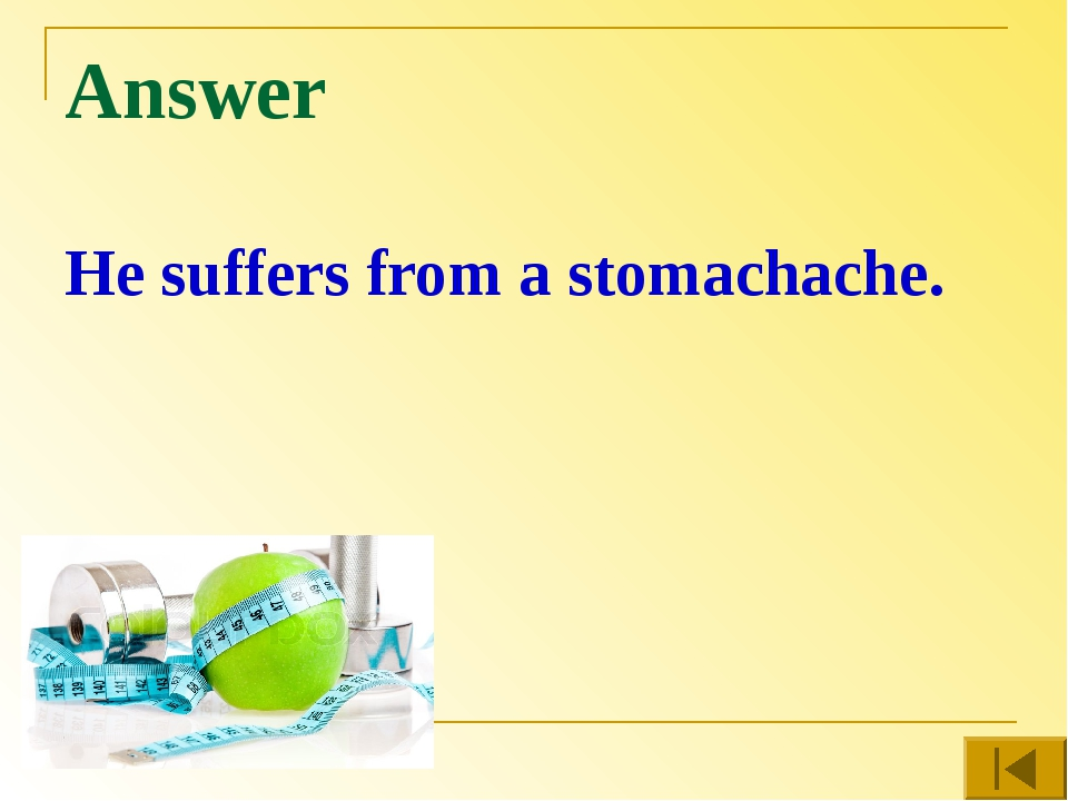 Answer He suffers from a stomachache.