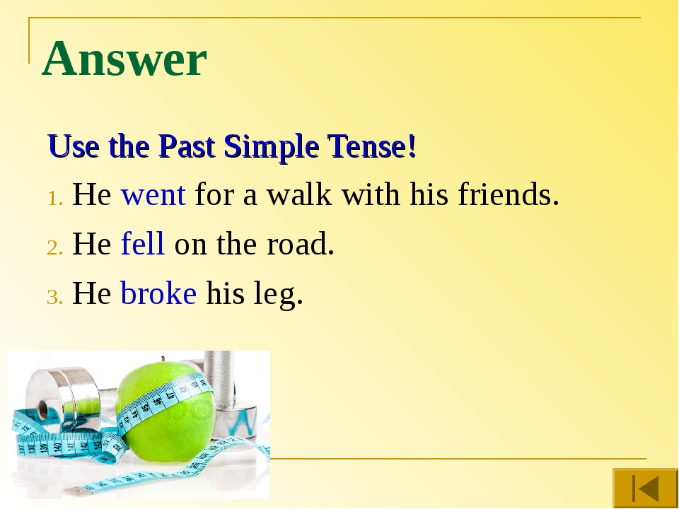 Answer Use the Past Simple Tense! He went for a walk with his friends. He fel...