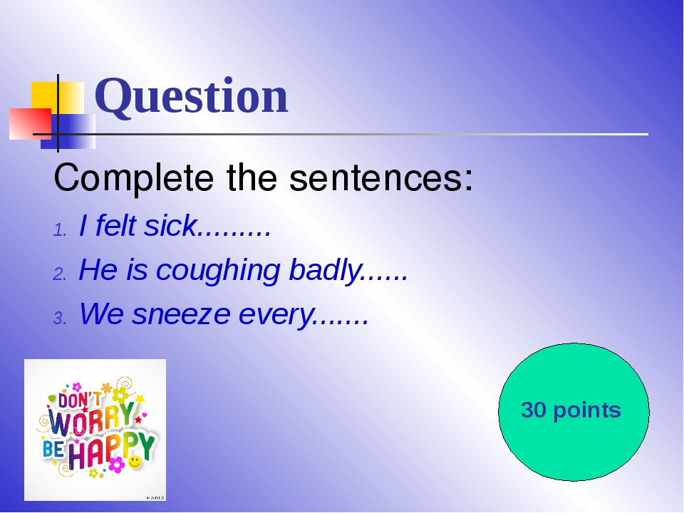 Question Complete the sentences: I felt sick......... He is coughing badly......