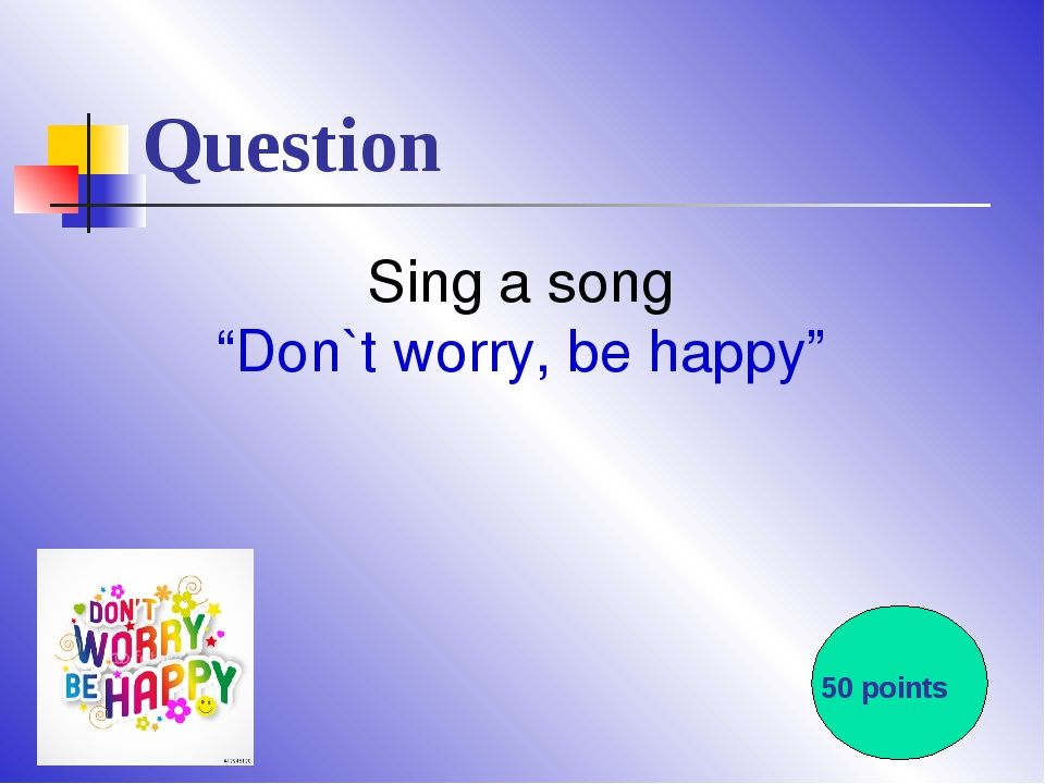 "Question Sing a song ""Don`t worry, be happy"" 50 points"