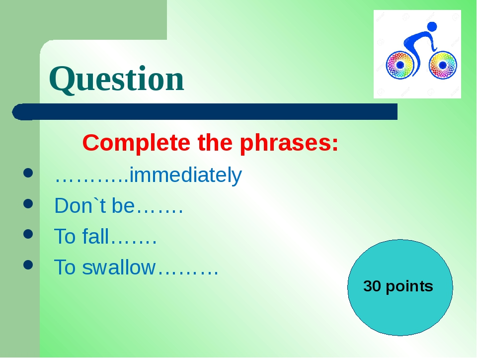 Question Complete the phrases: ………..immediately Don`t be……. To fall……. To swa...