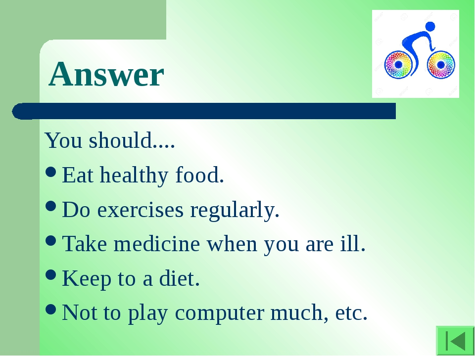 Answer You should.... Eat healthy food. Do exercises regularly. Take medicine...