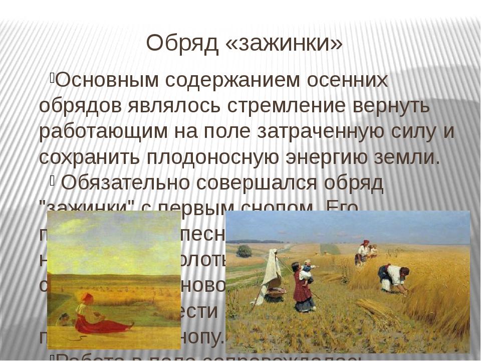 Обряд «зажинки» Основным содержанием осенних обрядов являлось стремление верн...