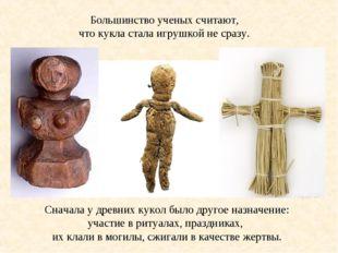 Большинство ученых считают, что кукла стала игрушкой не сразу. Сначала у древ