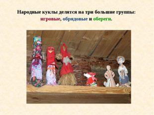 Народные куклы делятся на три большие группы: игровые, обрядовые и обереги.