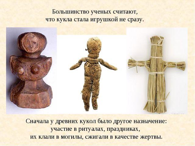 Большинство ученых считают, что кукла стала игрушкой не сразу. Сначала у древ...