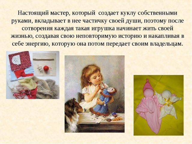 Настоящий мастер, который создает куклу собственными руками, вкладывает в нее...