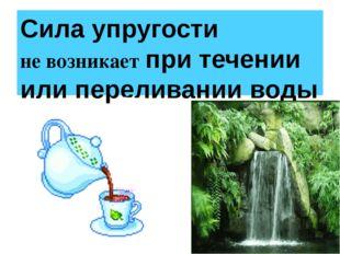 Сила упругости не возникает при течении или переливании воды