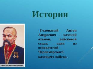 История Головатый Антон Андреевич - казачий атаман, войсковой судья, один из