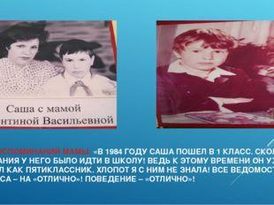 ИЗ ВОСПОМИНАНИЙ МАМЫ: «В 1984 ГОДУ САША ПОШЕЛ В 1 КЛАСС. СКОЛЬКО ЖЕЛАНИЯ У НЕ