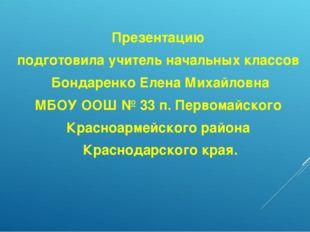 Презентацию подготовила учитель начальных классов Бондаренко Елена Михайловн