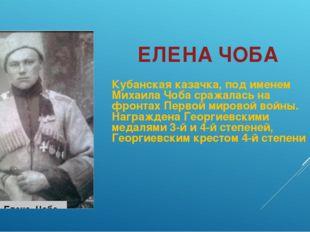 ЕЛЕНА ЧОБА Кубанская казачка, под именем Михаила Чоба сражалась на фронтах Пе