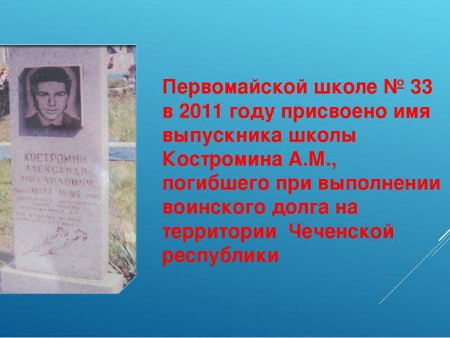 Первомайской школе № 33 в 2011 году присвоено имя выпускника школы Костромина...