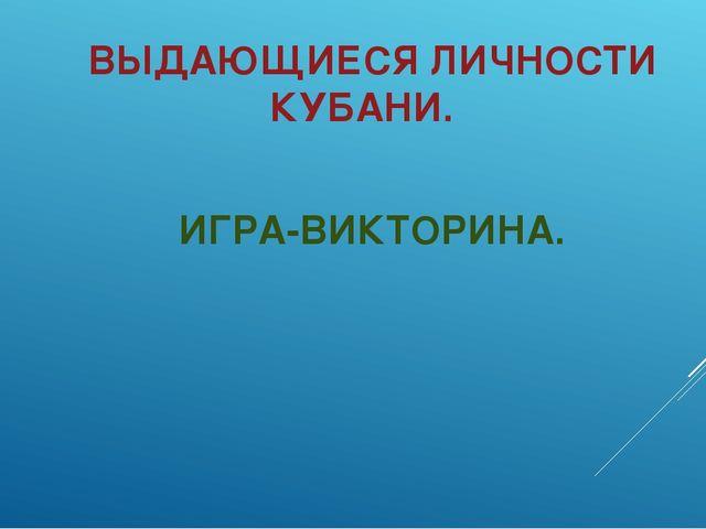 ВЫДАЮЩИЕСЯ ЛИЧНОСТИ КУБАНИ. ИГРА-ВИКТОРИНА.