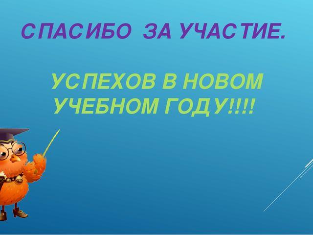 СПАСИБО ЗА УЧАСТИЕ. УСПЕХОВ В НОВОМ УЧЕБНОМ ГОДУ!!!!