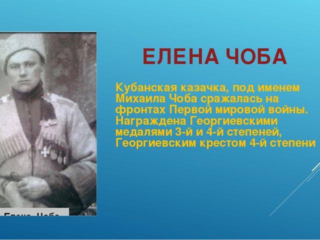 ЕЛЕНА ЧОБА Кубанская казачка, под именем Михаила Чоба сражалась на фронтах Пе...