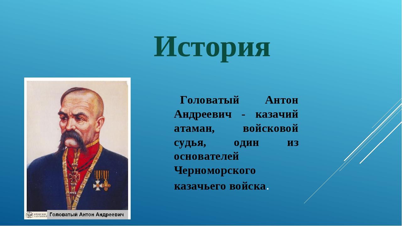 История Головатый Антон Андреевич - казачий атаман, войсковой судья, один из...