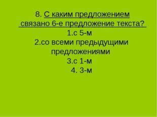 8. С каким предложением связано 6-е предложение текста? 1.с 5-м 2.со всеми п