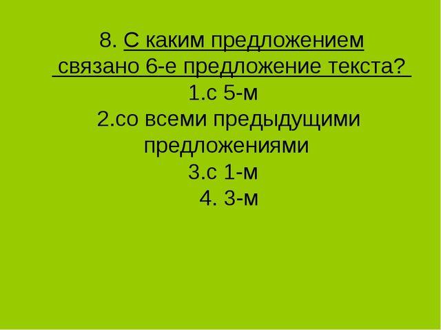 8. С каким предложением связано 6-е предложение текста? 1.с 5-м 2.со всеми п...