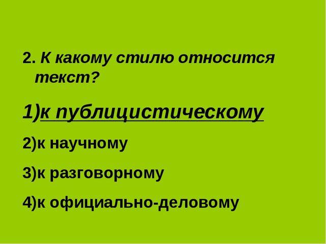 2. К какому стилю относится текст? к публицистическому к научному к разговорн...