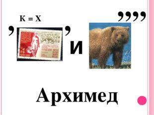 Архимед , К = Х , и ,,,,