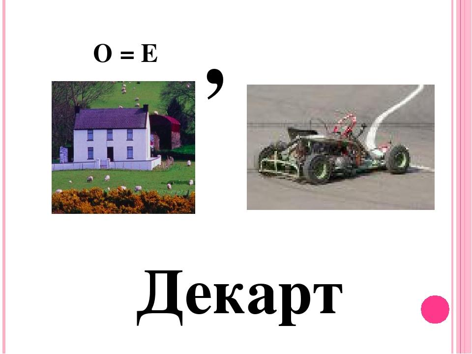 Декарт О = Е ,