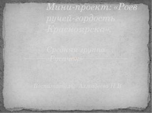 Воспитатель: Ахмадеева Н.В Мини-проект: «Роев ручей-гордость Красноярска». Ср