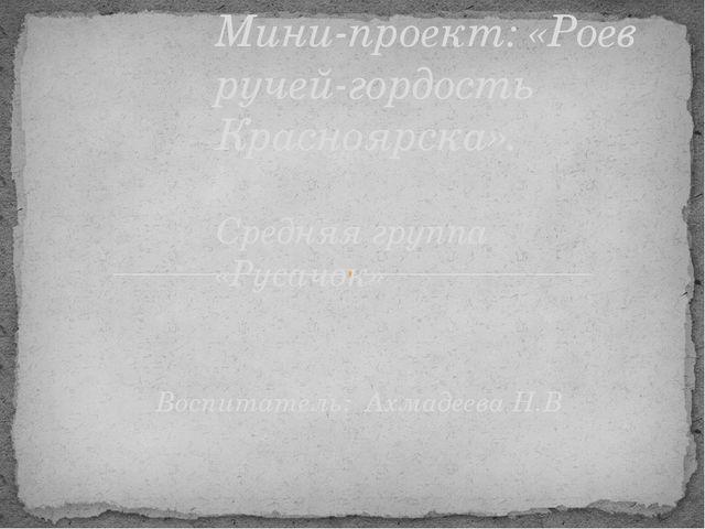 Воспитатель: Ахмадеева Н.В Мини-проект: «Роев ручей-гордость Красноярска». Ср...