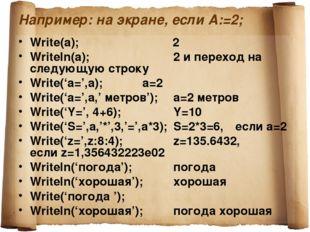 Например: на экране, если А:=2; Write(a); 2 Writeln(a);2 и переход на с